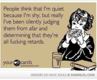 Fucking, Memes, and Ecards: People think that l'm quiet  because I'm shy, but really  I've been silently judging  them from afar and  determining that they're  all fucking retards.  your  e cards  oom ecards corn  GINGERS DO HAVE SOULS DAMNLOLCOM Post a caption on our timeline for the picture of the day! http://bit.ly/PicOfTheDay10
