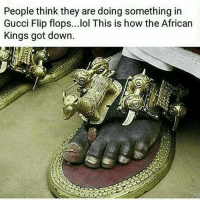 Gucci, Memes, and Gucci Flip Flops: People think they are doing something in  Gucci Flip flops...lol This is how the African  Kings got down. Needa get down and wash those feet 😂 . . Follow @hoedity (me) for more 💣💥