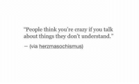 "youre crazy: ""People think you're crazy if you talk  about things they don't understand.""  (via herzmasochismus)"