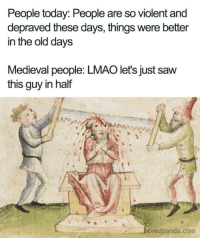 Medieval sensitivity: People today: People are so violent and  depraved these days, things were better  in the old days  Medieval people: LMAO let's just saw  this guy in half  oredpanda.com Medieval sensitivity