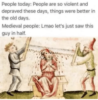 Lmao, Saw, and Today: People today: People are so violent and  depraved these days, things were better in  the old days.  Medieval people: Lmao let's just saw this  guy in haltf
