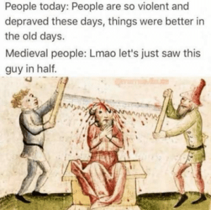 Lmao, Saw, and Today: People today: People are so violent and  depraved these days, things were better in  the old days.  Medieval people: Lmao let's just saw this  guy in half  3 People today vs Medieval people                  -aas-