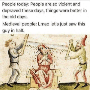 Lmao, Saw, and Stan: People today: People are so violent and  depraved these days, things were better in  the old days.  Medieval people: Lmao let's just saw this  guy in half.  STAN