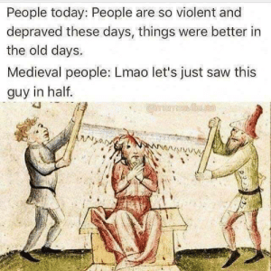 Dank, Lmao, and Memes: People today: People are so violent and  depraved these days, things were better in  the old days.  Medieval people: Lmao let's just saw this  guy in half.  eleues  ANy Ah, the medievals, amirite? by Basti52522 FOLLOW 4 MORE MEMES.