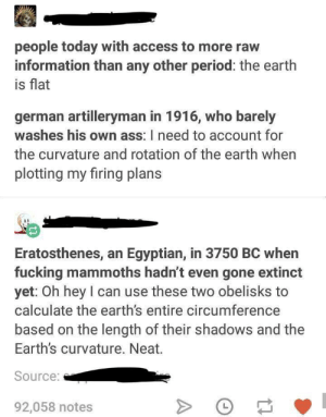 Ass, Fucking, and Period: people today with access to more raw  information than any other period: the earth  is flat  german artilleryman in 1916, who barely  washes his own ass: I need to account for  the curvature and rotation of the earth when  plotting my firing plans  Eratosthenes, an Egyptian, in 3750 BC when  fucking mammoths hadn't even gone extinct  yet: Oh hey I can use these two obelisks to  calculate the earth's entire circumference  based on the length of their shadows and the  Earth's curvature. Neat.  Source:  92,058 notes This is sadly true
