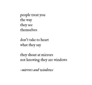 Dont Take: people treat you  the way  they see  themselves  don't take to heart  what they say  they shout at mirrors  not knowing they are windows  mirrors and windows