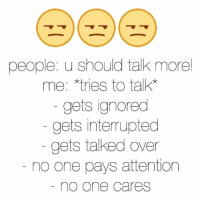 no-one-care: people u should talk more!  me: *tries to talk  gets ignored  gets interrupted  gets talked over  no one pays attention  no One Cares