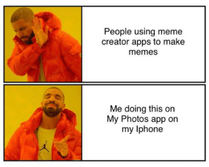Yes, I did it on my Photos app: People using meme  creator apps to make  memes  Me doing this on  My Photos app on  my lphone Yes, I did it on my Photos app