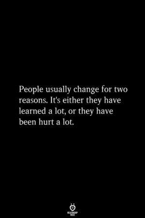Change, Been, and They: People usually change for two  reasons. It's either they have  learned a lot, or they have  been hurt a lot.