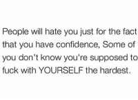 Confidence, Fuck, and Truth: People vwill hate you just for the fact  that you have confidence, Some of  you don't know you're supposed to  fuck with YOURSELF the hardest. Truth 💯 https://t.co/D1mrRyAeiT