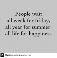 9gag, Dank, and Friday: People wait  all week for friday  all year for summer  all life for happiness  9GAG is your best source of fun. True story. http://9gag.com/gag/aBR7EqD?ref=fbp  Follow us to enjoy more funny pics and memes on http://twitter.com/9gag