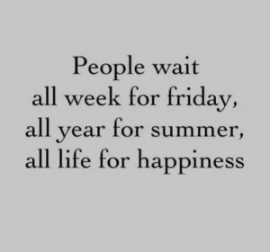 All Year: People wait  all week for friday,  all year for summer,  all life for happiness