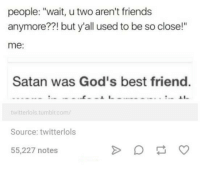 """Best Friend, Friends, and Best: people: """"wait, u two aren't friends  anymore??! but y'all used to be so close!""""  me:  Satan was God's best friend.  twitterlols tumbir.com/  Source: twitterlols  55,227 notes 🙏🏼🙌🏼"""
