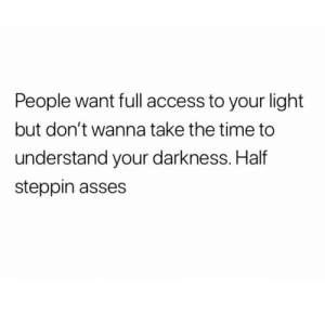 Asses: People want full access to your light  but don't wanna take the time to  understand your darkness. Half  steppin asses
