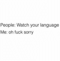 Memes, Sorry, and Fuck: People: Watch your language  Me: oh fuck sorry Why am I like this?