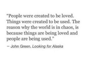 "Alaska, World, and Reason: ""People were created to be loved.  Things were created to be used. The  reason why the world is in chaos, is  because things are being loved and  people are being used.""  John Green, Looking for Alaska"