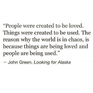 "the-reason-why: ""People were created to be loved.  Things were created to be used. The  reason why the world is in chaos, is  because things are being loved and  people are being used.""  - John Green, Looking for Alaska"