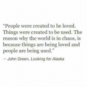 "Alaska, World, and Reason: ""People were created to be loved  Things were created to be used. The  reason why the world is in chaos, is  because things are being loved and  people are being used.""  - John Green, Looking for Alaska"