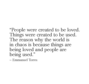"World, Reason, and Torres: ""People were created to be loved  Things were created to be used.  The reason why the world is  in chaos is because things are  being loved and people are  being used.""  - Emmanuel Torres"
