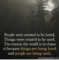 Memes, 🤖, and Eminence: People were created to be loved.  Things were created to be used  The reason the world is in chaos  is because things are being loved  and people are being used.  eminently quotable.com Pass it on... :)