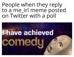 me🤔irl: People when they reply  to a me_irl meme posted  on Twitter with a poll  have achieved  comedy me🤔irl