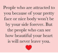 Beautiful, Memes, and True: People who are attracted to  you because of your pretty  face or nice body won't be  by your side forever. But  the people who can see  how beautiful your heart  is will never leave you So true