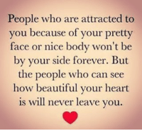 Your Pretty: People who are attracted to  you because of your pretty  face or nice body won't be  by your side forever. But  the people who can see  how beautiful your heart  is will never leave you.