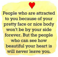 Beautiful, Memes, and Forever: People who are attracted  to you because of your  pretty face or nice body  won't be by your side  forever. But the people  who can see how  beautiful your heart is  will never leave you