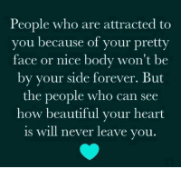 Beautiful, Forever, and Heart: People who are attracted to  you because of your pretty  face or nice body won't be  by your side forever. But  the people who can see  how beautiful your heart  is will never leave you