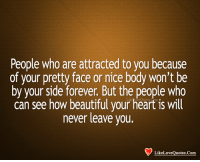 Beautiful, Love, and Memes: People who are attracted to you because  of your pretty face or nice body won't be  by your side forever. But the people who  can see how beautiful your heart is will  never leave you.  Like Love Quotes Com