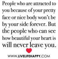 Beautiful, Forever, and Heart: People who are attracted to  you because of your pretty  face or nice body won't be  by vour side forever. But  the people who can see  how beautiful your heart is  will never leave you  WWW.LIVELIFEHAPPY.COM