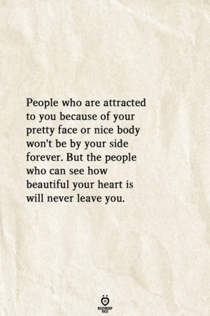 Beautiful, Forever, and Heart: People who are attracted  to you because of your  pretty face or nice body  won't be by your side  forever. But the people  who can see how  beautiful your heart is  will never leave you.  RELATIONSHIP  ES