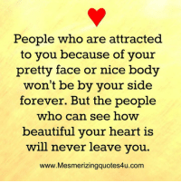 Beautiful, Bodies , and Memes: People who are attracted  to you because of your  pretty face or nice body  won't be by your side  forever. But the people  who can see how  beautiful your heart is  will never leave you.  www.Mesmerizingquotes4u.com Awesome Quotes