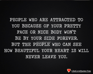 attracted: PEOPLE WHO ARE ATTRACTED TO  YOU BECAUSE OF YOUR PRETTY  FACE OR NICE BODY WON'T  BE BY YOUR SIDE FOREVER.  LikeLoveQuotes Com  BUT THE PEOPLE WHO CAN SEE  HOW BEAUTIFUL YOUR HEART IS WILL  NEVER LEAVE YOU.  LikeLoveQuotes.Com