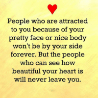 Memes, 🤖, and Nice Body: People who are attracted  to you because of your  pretty face or nice body  won't be by your side  forever. But the people  who can see how  beautiful your heart is  will never leave you.
