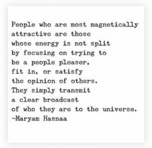 focusing: People who are most magnetically  attractive are those  whose energy is not split  by focusing on trying to  be a people pleaser,  fit in, or satisfy  the opinion of others  They simply transmit  a clear broadcast  of who they are to the universe  -Maryam Hasnaa