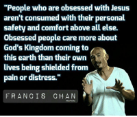 """Jesus, Life, and Love: """"People who are obsessed with Jesus  aren't consumed with their personal  safety and comfort above all else.  obsessed people care more about  God's Kingdom coming to  this earth than their own  lives being shielded from  pain or distress.  FRANCIS CHAN  Alex Parks """"And they (Saints) overcame him (Satan) because of the blood of the Lamb (Jesus) and because of the word of their testimony, and they did not love their life even when faced with death."""" (Revelation 12:11) """"For if we died with Him, we will also live with Him; If we endure, we will also reign with Him; If we deny Him, He also will deny us; If we are faithless, He remains faithful, for He cannot deny Himself."""" (2 Timothy 2:11-13) """"For to you it has been granted for Christ's sake, not only to believe in Him, but also to suffer for His sake..."""" (Philippians 1:29) FrancisChan reformed reformedtheology theology"""