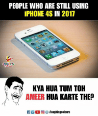 Iphone, Iphone 4s, and Indianpeoplefacebook: PEOPLE WHO ARE STILL USING  iPHONE 4S IN 2017  LAUGHING  KYA HUA TUM TOH  AMEER HUA KARTE THE?  K7 M。回5/laughingcolours