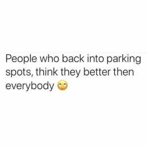 Relationships, Back, and Who: People who back into parking  spots, think they better then  everybody