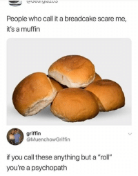 """Memes, Scare, and 🤖: People who call it a breadcake scare me,  it's a muffin  griffin  @MuenchowGriffin  if you call these anything but a """"roll""""  you're a psychopath 😂😂"""