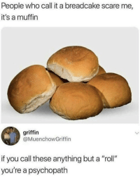 """Scare, Griffin, and Who: People who call it a breadcake scare me,  it's a muffin  griffin  @MuenchowGriffin  if you call these anything but a """"roll""""  you're a psychopath"""