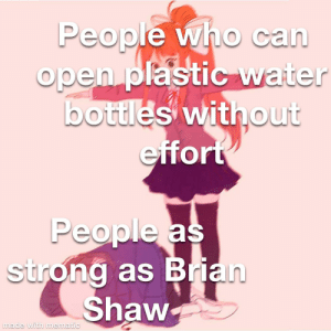 I dunno what to put for the title: People who can  open plastic water  bottles without  effort  People as  strong as Brian  Shaw  made with mematic I dunno what to put for the title