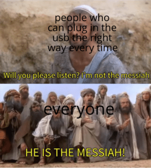 The true gods by the_moronic_core MORE MEMES: people who  can plug in the  usb the right  way every time  Will you please listen? I'm not the messiah  everyone  HE IS THE MESSIAH! The true gods by the_moronic_core MORE MEMES