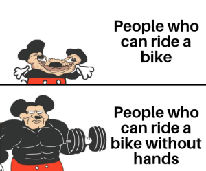 no hands=big smart: People who  can ride a  bike  People who  can ride a  bike without  hands no hands=big smart