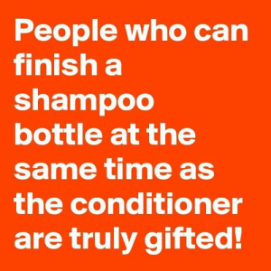 Memes, Time, and 🤖: People who can  Tinish a  shampoo  bottle at the  same time as  the conditioner  are truly gifted!
