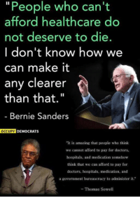 """Bernie Sanders, Memes, and Amazing: """"People who can't  afford healthcare do  not deserve to die.  I don't know how we  can make it  any clearer  than that.""""  Bernie Sanders  OCCUPY DEMOCRATS  It is amazing that people who think  we cannot afford to pay for doctors,  hospitals, and medication somehow  think that we can afford to pay for  doctors, hospitals, medication, and  a government bureaucracy to administer it.  - Thomas Sowell (GC)"""