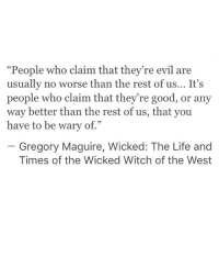 "wicked witch: ""People who claim that they're evil are  usually no worse than the rest of us... It's  people who claim that they're good, or any  way better than the rest of us, that you  have to be wary of.""  93  Gregory Maguire, Wicked: The Life and  Times of the Wicked Witch of the West"