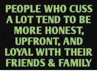 Dank, Family, and Friends: PEOPLE WHO CUSS  A LOT TEND TO BE  MORE HONEST  UPFRONT, AND  LOYAL WITH THEIR  FRIENDS & FAMILY #jussayin