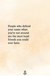 Friends, Who, and Name: People who defend  your name when  you're not around  are the most loyal  friends you could  ever have.  ELATIONG