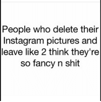You ain't shit: People who delete their  Instagram pictures and  leave like 2 think they're  so fancy n shit You ain't shit